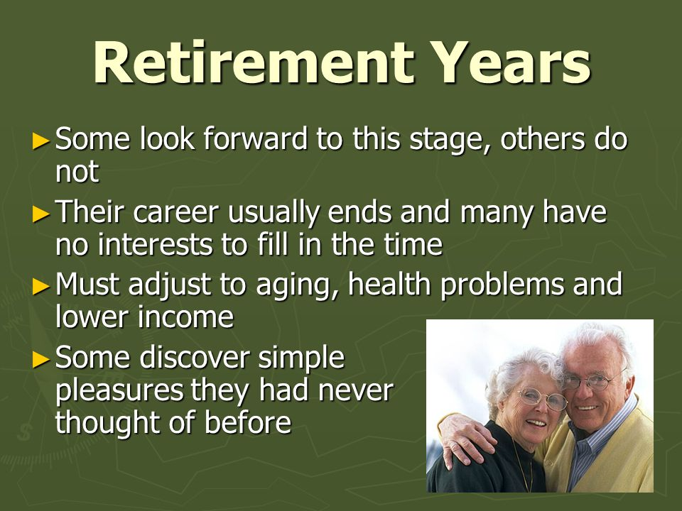 Retirement Years ► Some look forward to this stage, others do not ► Their career usually ends and many have no interests to fill in the time ► Must ad