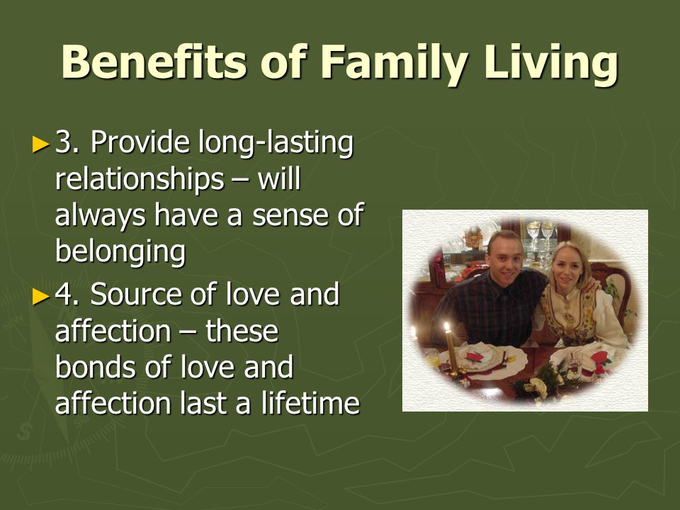 Benefits of Family Living ► 3. Provide long-lasting relationships – will always have a sense of belonging ► 4. Source of love and affection – these bo
