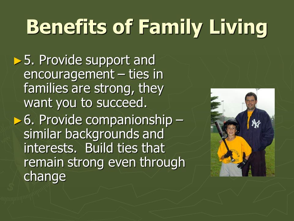 Benefits of Family Living ► 5. Provide support and encouragement – ties in families are strong, they want you to succeed. ► 6. Provide companionship –