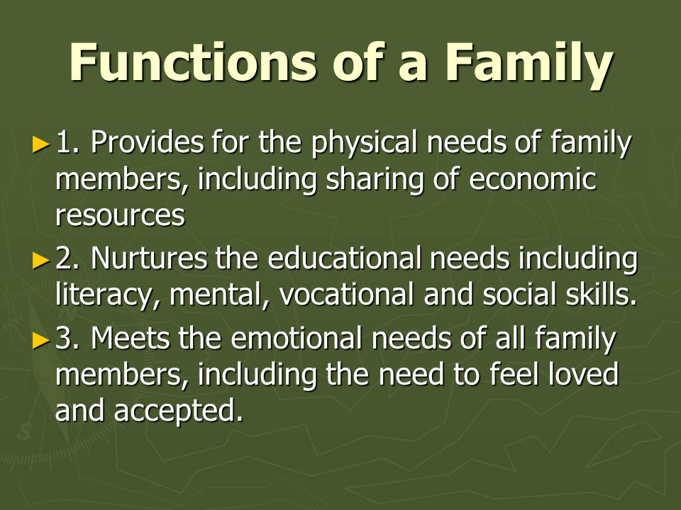 Functions of a Family ► 1. Provides for the physical needs of family members, including sharing of economic resources ► 2. Nurtures the educational ne