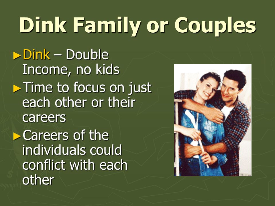 Dink Family or Couples ► Dink – Double Income, no kids ► Time to focus on just each other or their careers ► Careers of the individuals could conflict