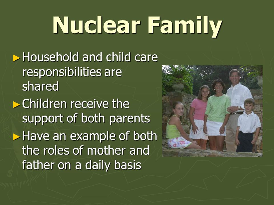 Nuclear Family ► Household and child care responsibilities are shared ► Children receive the support of both parents ► Have an example of both the rol
