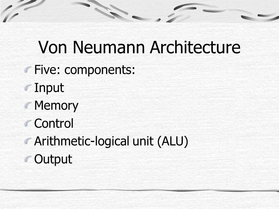 Von Neumann Architecture Five: components: Input Memory Control Arithmetic-logical unit (ALU) Output