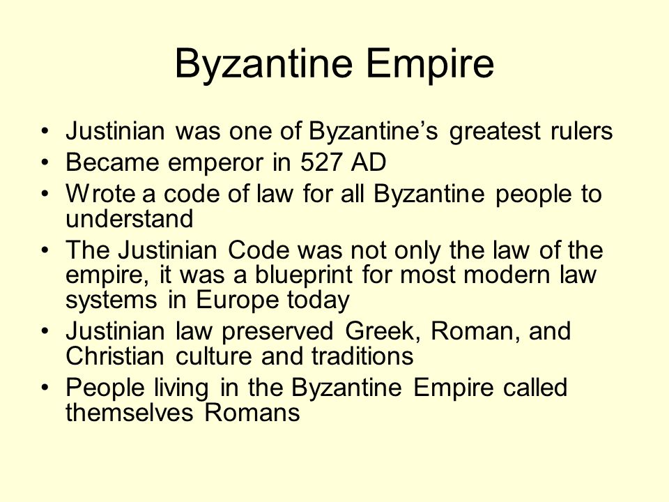 Byzantine Empire Justinian was one of Byzantine's greatest rulers Became emperor in 527 AD Wrote a code of law for all Byzantine people to understand The Justinian Code was not only the law of the empire, it was a blueprint for most modern law systems in Europe today Justinian law preserved Greek, Roman, and Christian culture and traditions People living in the Byzantine Empire called themselves Romans