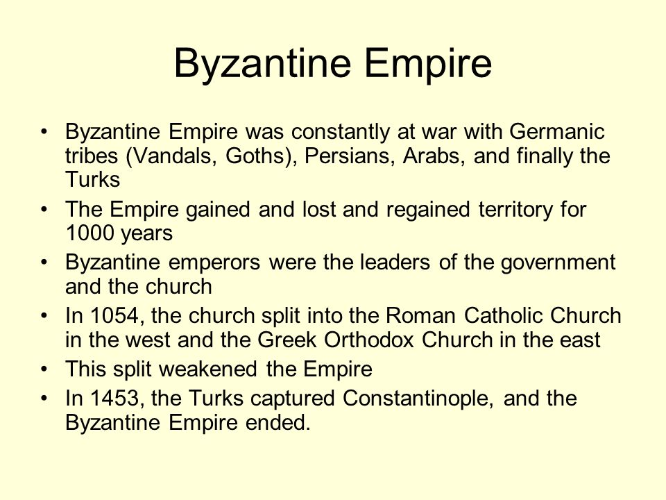 Byzantine Empire was constantly at war with Germanic tribes (Vandals, Goths), Persians, Arabs, and finally the Turks The Empire gained and lost and regained territory for 1000 years Byzantine emperors were the leaders of the government and the church In 1054, the church split into the Roman Catholic Church in the west and the Greek Orthodox Church in the east This split weakened the Empire In 1453, the Turks captured Constantinople, and the Byzantine Empire ended.