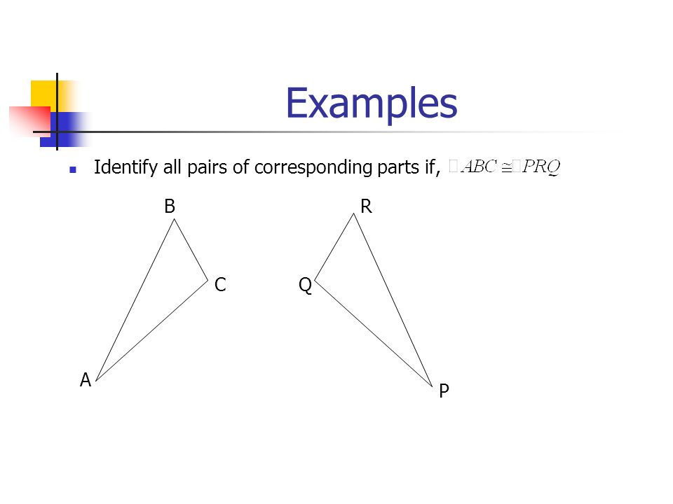Examples Identify all pairs of corresponding parts if, B A CQ R P