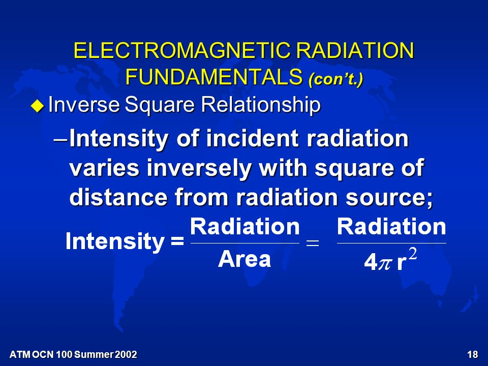 ATM OCN 100 Summer ELECTROMAGNETIC RADIATION FUNDAMENTALS (con't.) u Inverse Square Relationship –Intensity of incident radiation varies inversely with square of distance from radiation source;