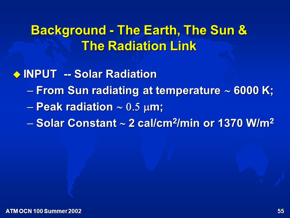 ATM OCN 100 Summer Background - The Earth, The Sun & The Radiation Link u INPUT -- Solar Radiation u OUTPUT -- Terrestrial Radiation