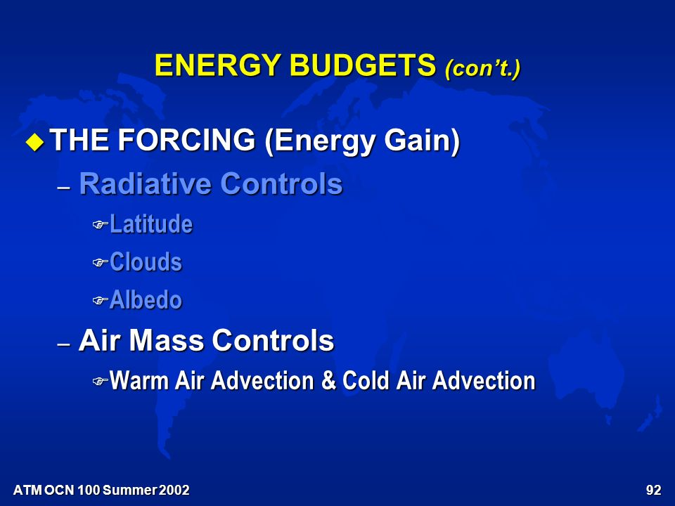 91 ENERGY BUDGETS (con't.) u THE RESPONSE – Temperature & Temperature Variations – Features of local energy budgets – Annual F Summer maximum temperature F Winter minimum temperature – Diurnal F Afternoon maximum temperature F Pre-dawn minimum temperature