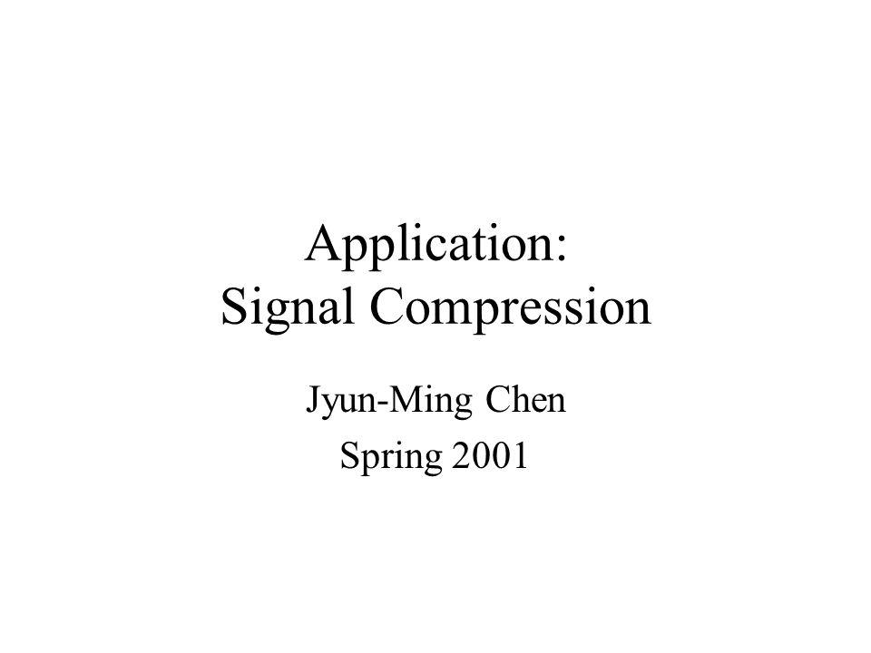 Application: Signal Compression Jyun-Ming Chen Spring 2001