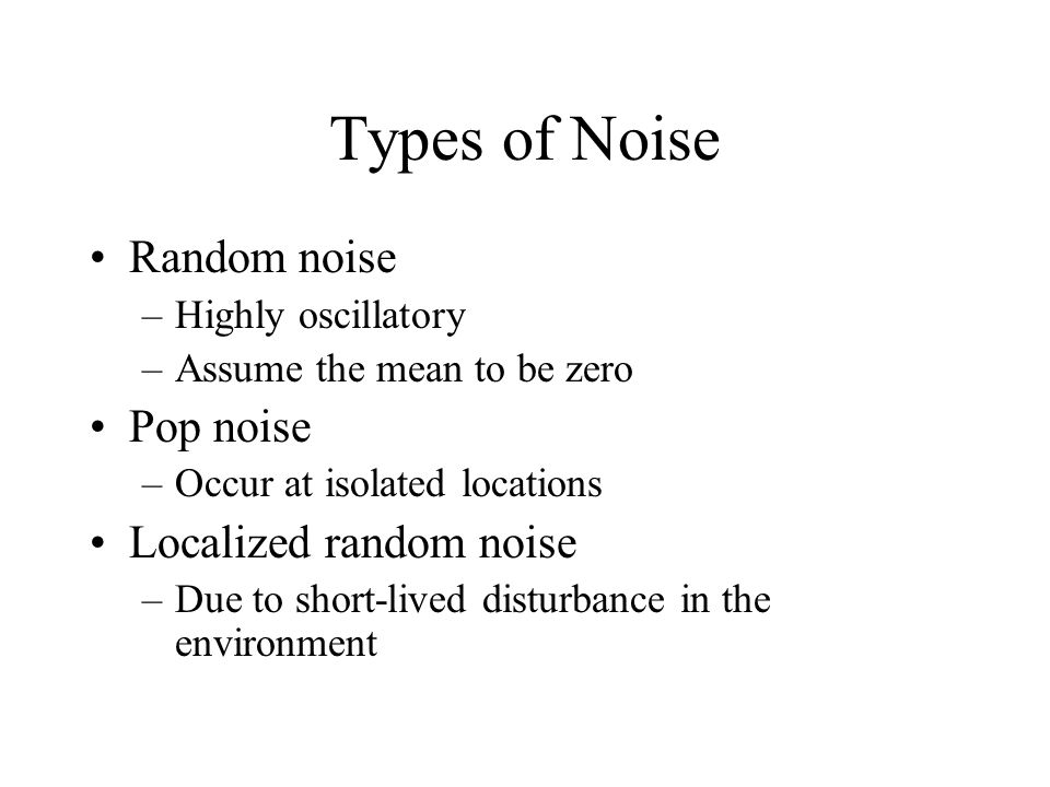 Types of Noise Random noise –Highly oscillatory –Assume the mean to be zero Pop noise –Occur at isolated locations Localized random noise –Due to short-lived disturbance in the environment