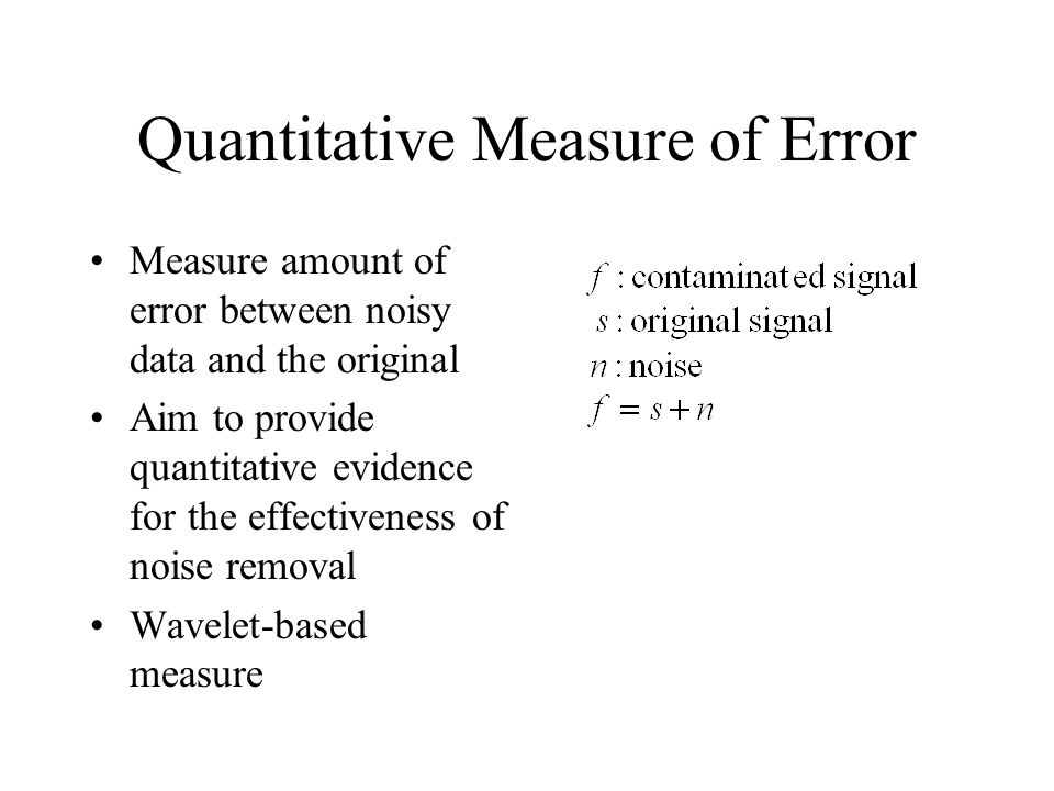 Quantitative Measure of Error Measure amount of error between noisy data and the original Aim to provide quantitative evidence for the effectiveness of noise removal Wavelet-based measure