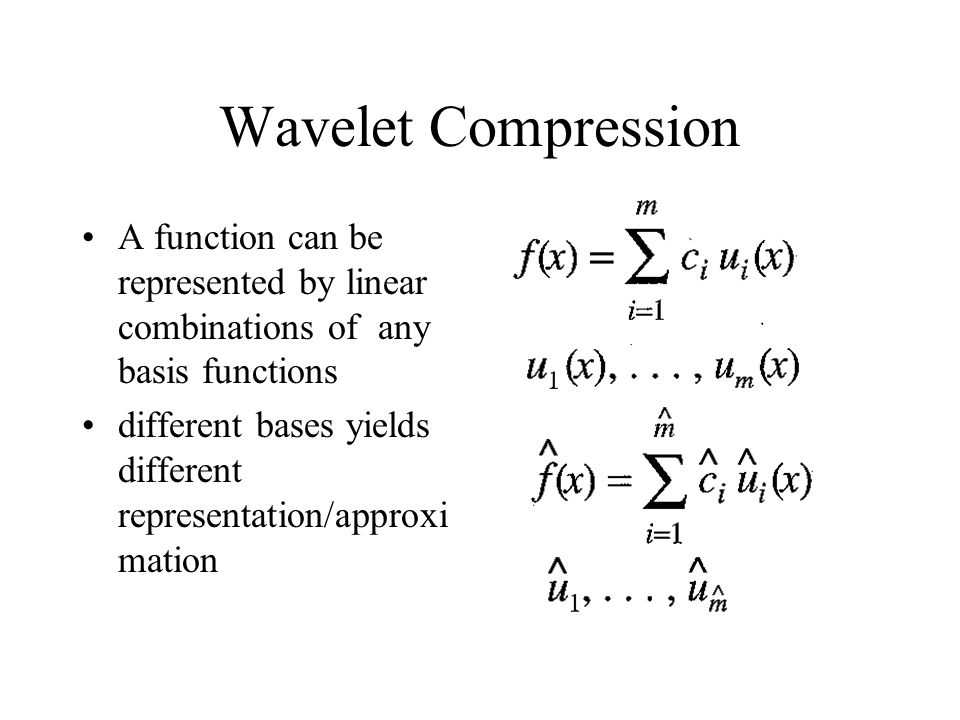 Wavelet Compression A function can be represented by linear combinations of any basis functions different bases yields different representation/approxi mation