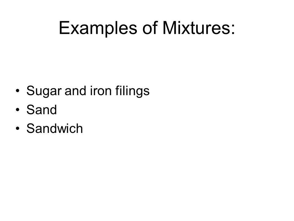 Examples of Mixtures: Sugar and iron filings Sand Sandwich