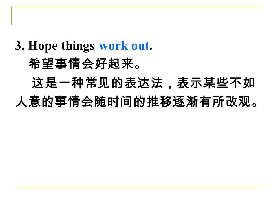 3. Hope things work out. 希望事情会好起来。 这是一种常见的表达法,表示某些不如 人意的事情会随时间的推移逐渐有所改观。