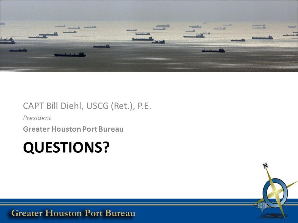 QUESTIONS CAPT Bill Diehl, USCG (Ret.), P.E. President Greater Houston Port Bureau