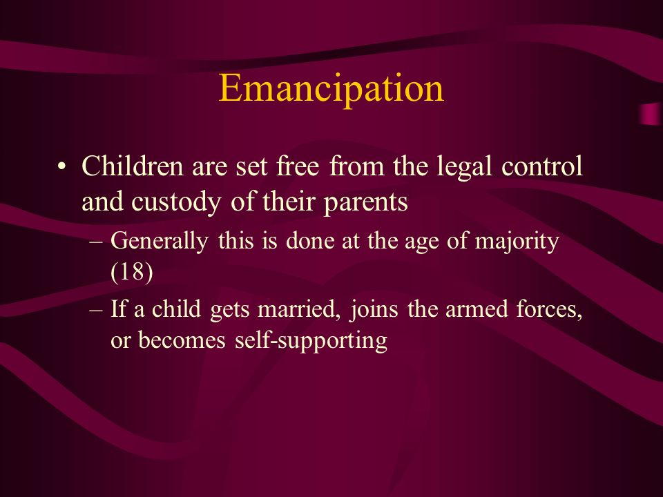 Emancipation Children are set free from the legal control and custody of their parents –Generally this is done at the age of majority (18) –If a child