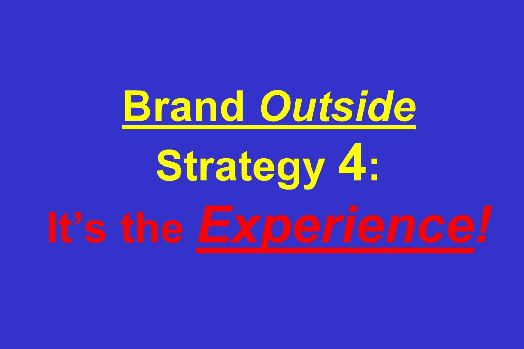 Brand Outside Strategy 4 : It's the Experience!