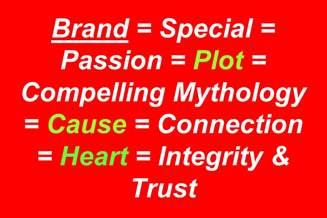 Brand = Special = Passion = Plot = Compelling Mythology = Cause = Connection = Heart = Integrity & Trust
