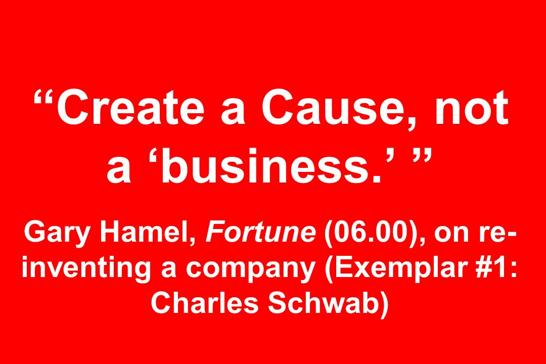 Create a Cause, not a 'business.' Gary Hamel, Fortune (06.00), on re- inventing a company (Exemplar #1: Charles Schwab)