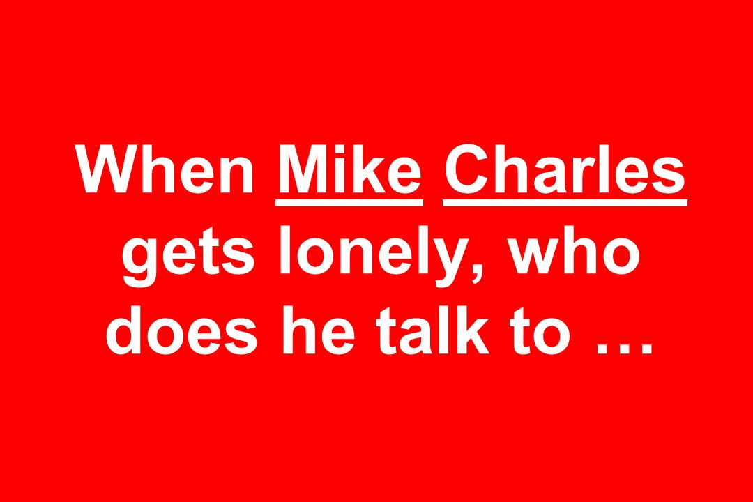 When Mike Charles gets lonely, who does he talk to …