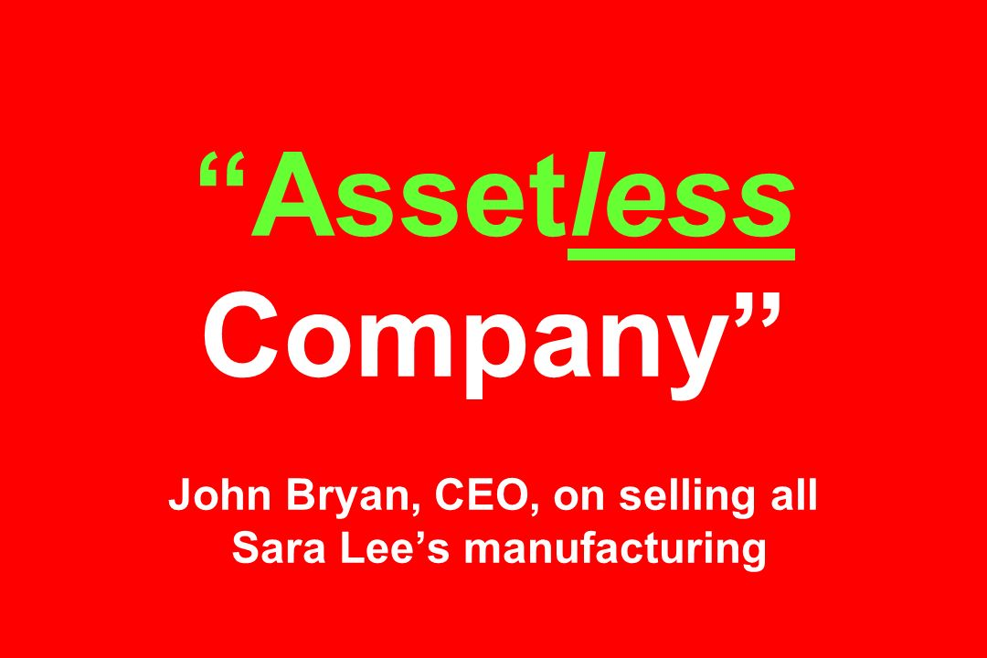 Assetless Company John Bryan, CEO, on selling all Sara Lee's manufacturing