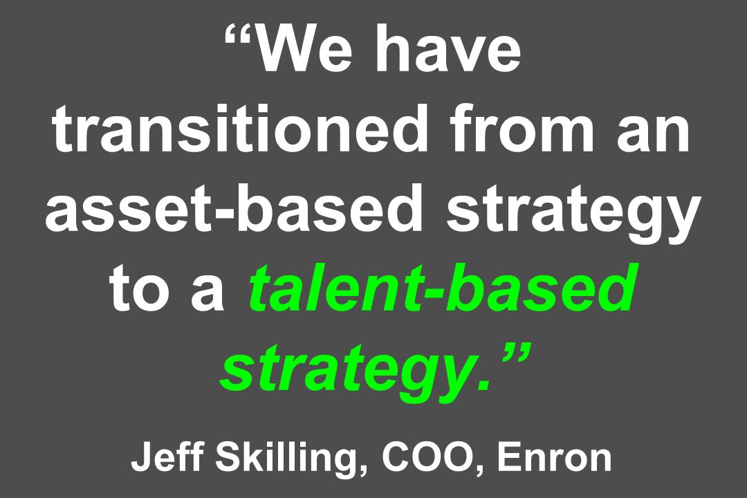 We have transitioned from an asset-based strategy to a talent-based strategy. Jeff Skilling, COO, Enron