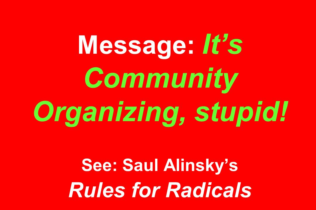 Message: It's Community Organizing, stupid! See: Saul Alinsky's Rules for Radicals