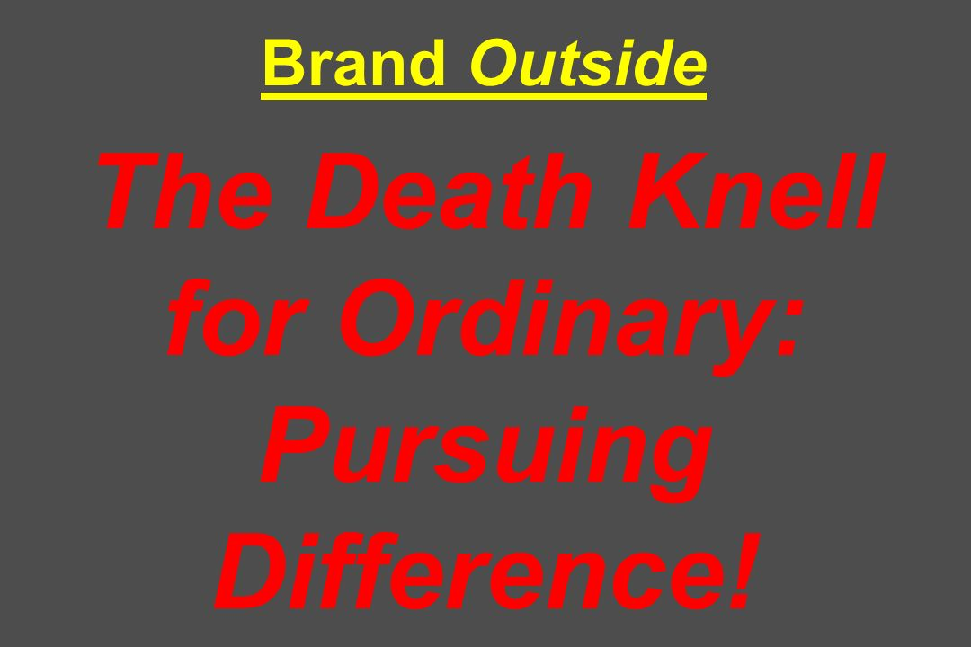Brand Outside The Death Knell for Ordinary: Pursuing Difference!