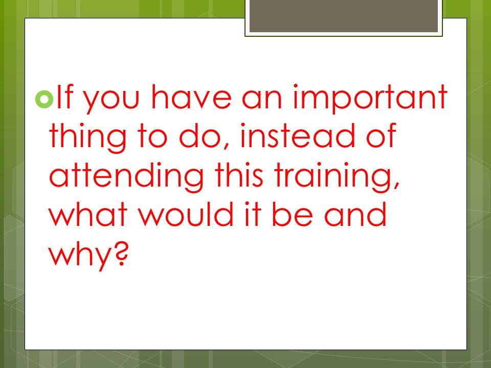  If you have an important thing to do, instead of attending this training, what would it be and why