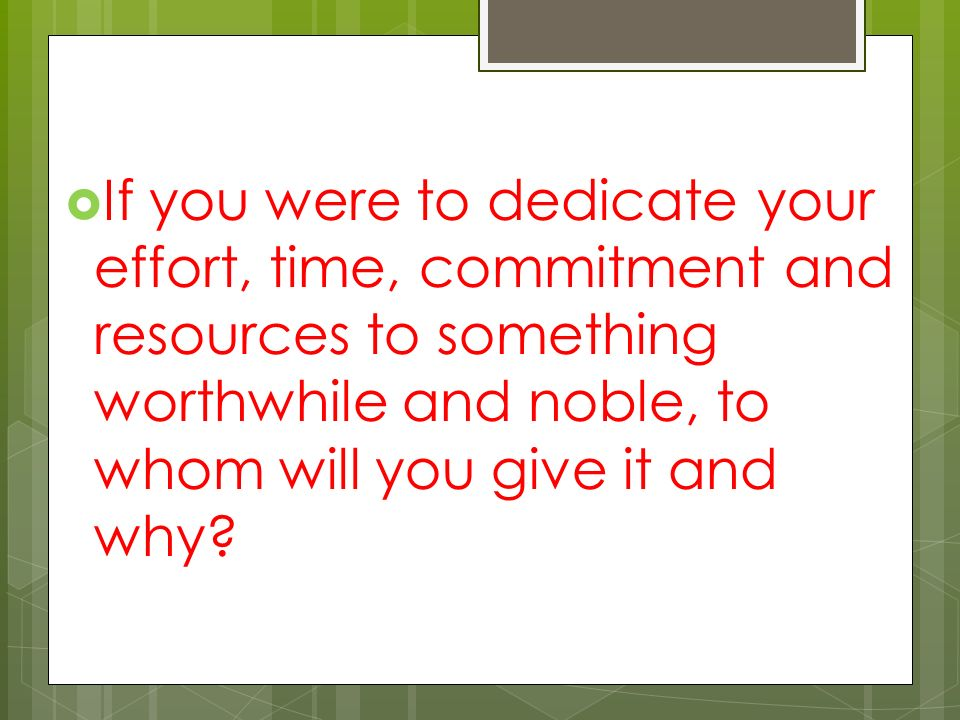  If you were to dedicate your effort, time, commitment and resources to something worthwhile and noble, to whom will you give it and why