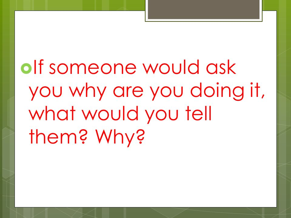  If someone would ask you why are you doing it, what would you tell them Why