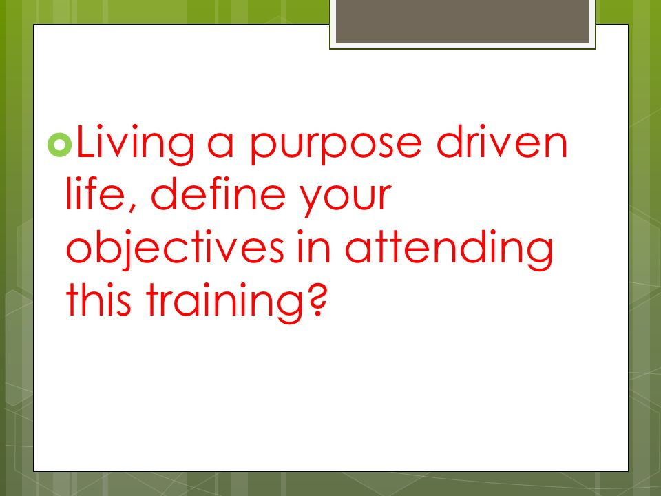  Living a purpose driven life, define your objectives in attending this training