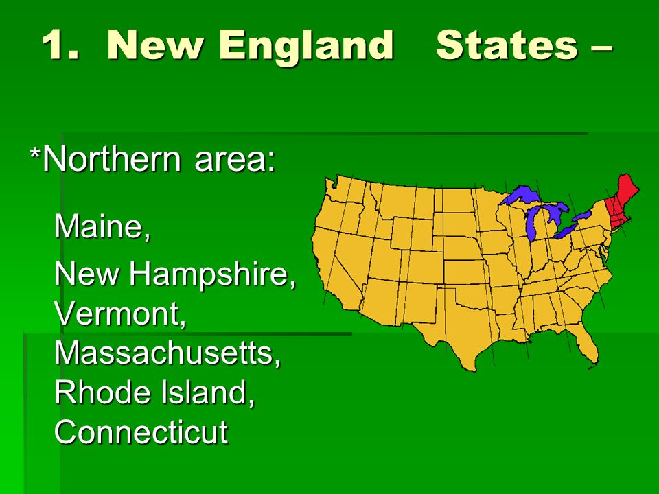 1.New England States – * Northern area: Maine, New Hampshire, Vermont, Massachusetts, Rhode Island, Connecticut