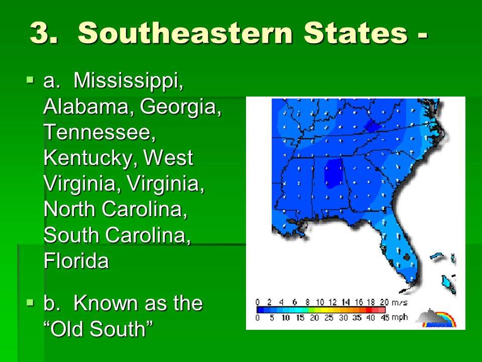 3.Southeastern States -  a.Mississippi, Alabama, Georgia, Tennessee, Kentucky, West Virginia, Virginia, North Carolina, South Carolina, Florida  b.Known as the Old South