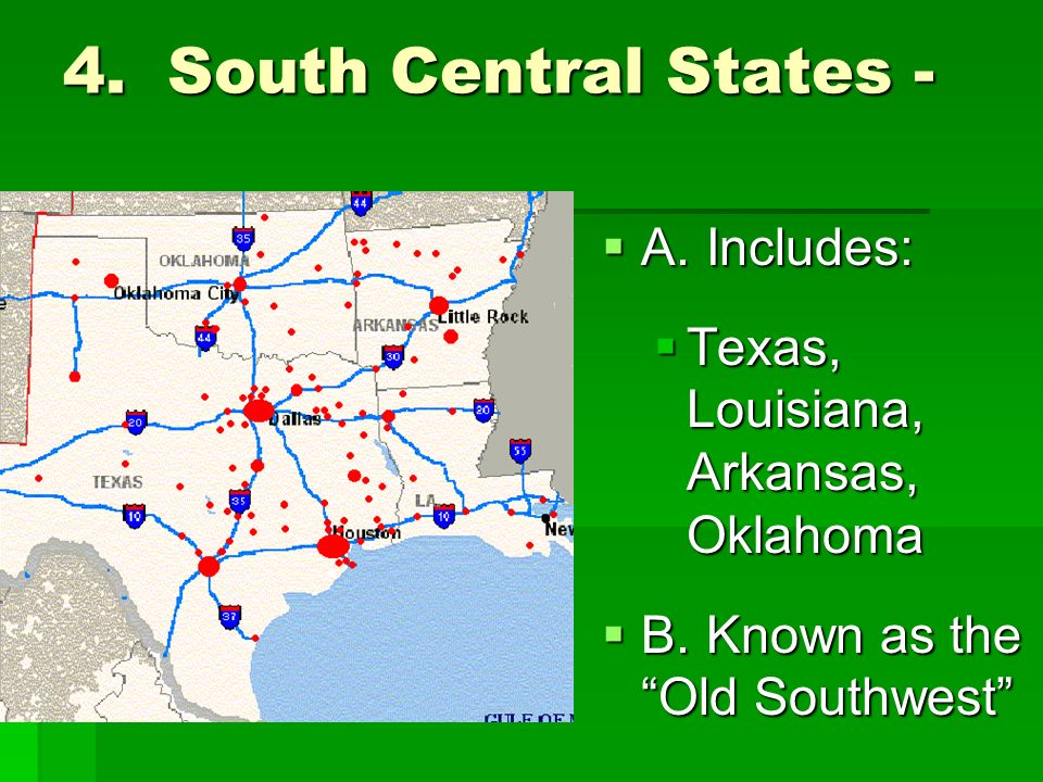 4.South Central States - AAAA.Includes: TTexas, Louisiana, Arkansas, Oklahoma BBBB.Known as the Old Southwest
