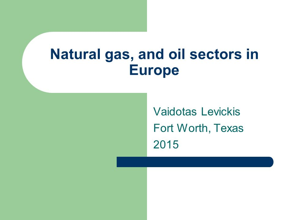 Natural gas, and oil sectors in Europe Vaidotas Levickis Fort Worth, Texas 2015