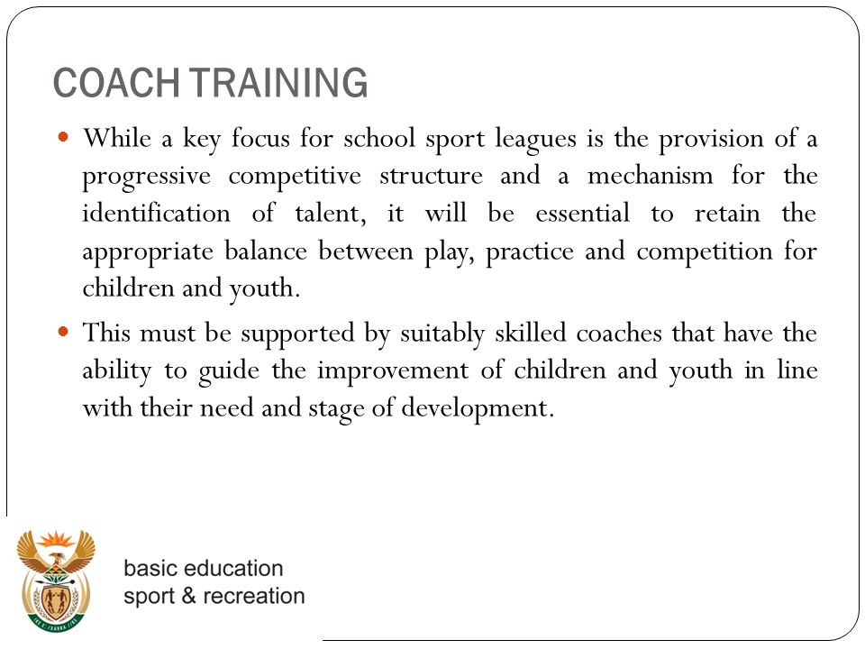 COACH TRAINING While a key focus for school sport leagues is the provision of a progressive competitive structure and a mechanism for the identification of talent, it will be essential to retain the appropriate balance between play, practice and competition for children and youth.