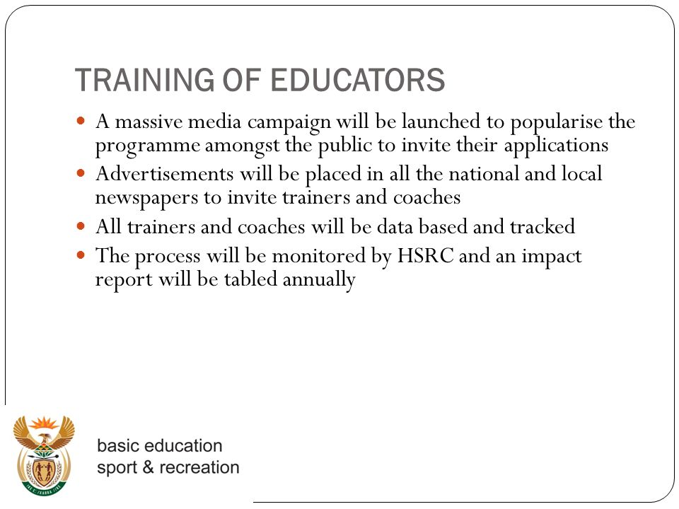 TRAINING OF EDUCATORS A massive media campaign will be launched to popularise the programme amongst the public to invite their applications Advertisements will be placed in all the national and local newspapers to invite trainers and coaches All trainers and coaches will be data based and tracked The process will be monitored by HSRC and an impact report will be tabled annually