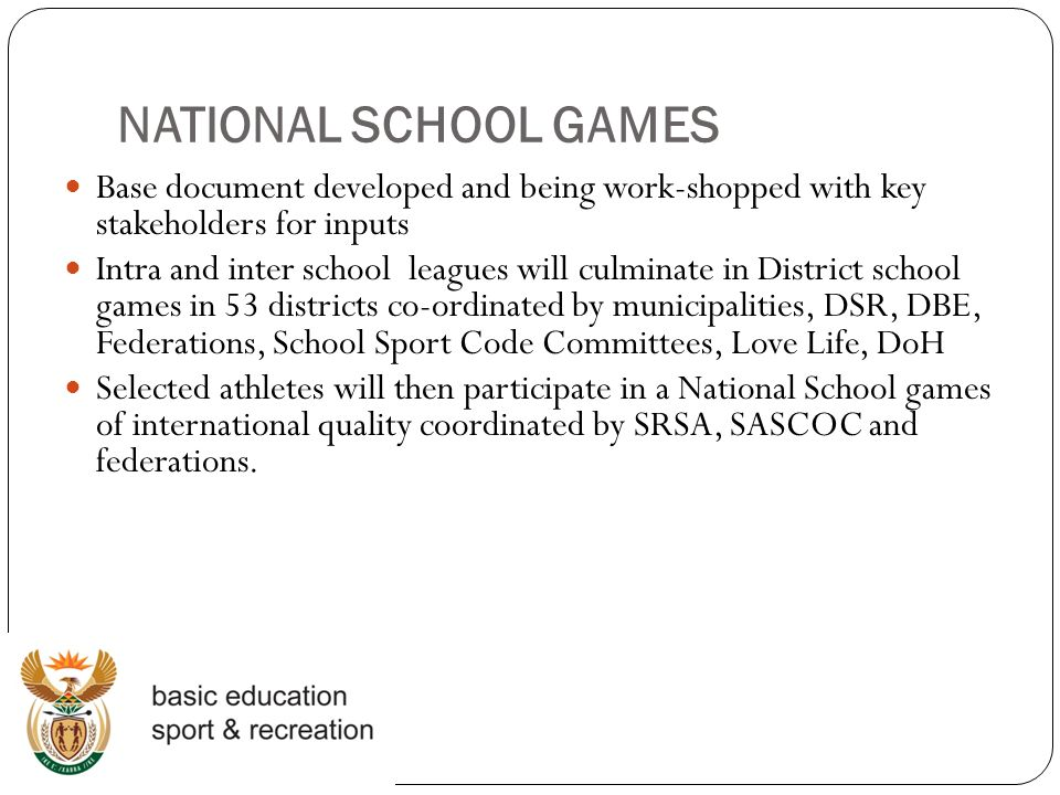 NATIONAL SCHOOL GAMES Base document developed and being work-shopped with key stakeholders for inputs Intra and inter school leagues will culminate in District school games in 53 districts co-ordinated by municipalities, DSR, DBE, Federations, School Sport Code Committees, Love Life, DoH Selected athletes will then participate in a National School games of international quality coordinated by SRSA, SASCOC and federations.