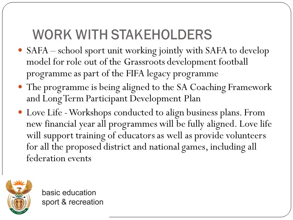 WORK WITH STAKEHOLDERS SAFA – school sport unit working jointly with SAFA to develop model for role out of the Grassroots development football programme as part of the FIFA legacy programme The programme is being aligned to the SA Coaching Framework and Long Term Participant Development Plan Love Life - Workshops conducted to align business plans.