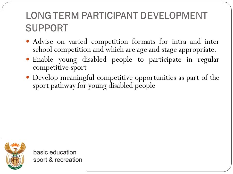 LONG TERM PARTICIPANT DEVELOPMENT SUPPORT Advise on varied competition formats for intra and inter school competition and which are age and stage appropriate.