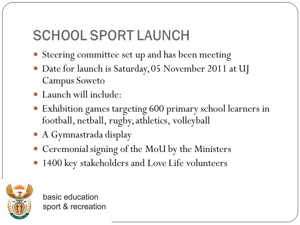 SCHOOL SPORT LAUNCH Steering committee set up and has been meeting Date for launch is Saturday, 05 November 2011 at UJ Campus Soweto Launch will include: Exhibition games targeting 600 primary school learners in football, netball, rugby, athletics, volleyball A Gymnastrada display Ceremonial signing of the MoU by the Ministers 1400 key stakeholders and Love Life volunteers