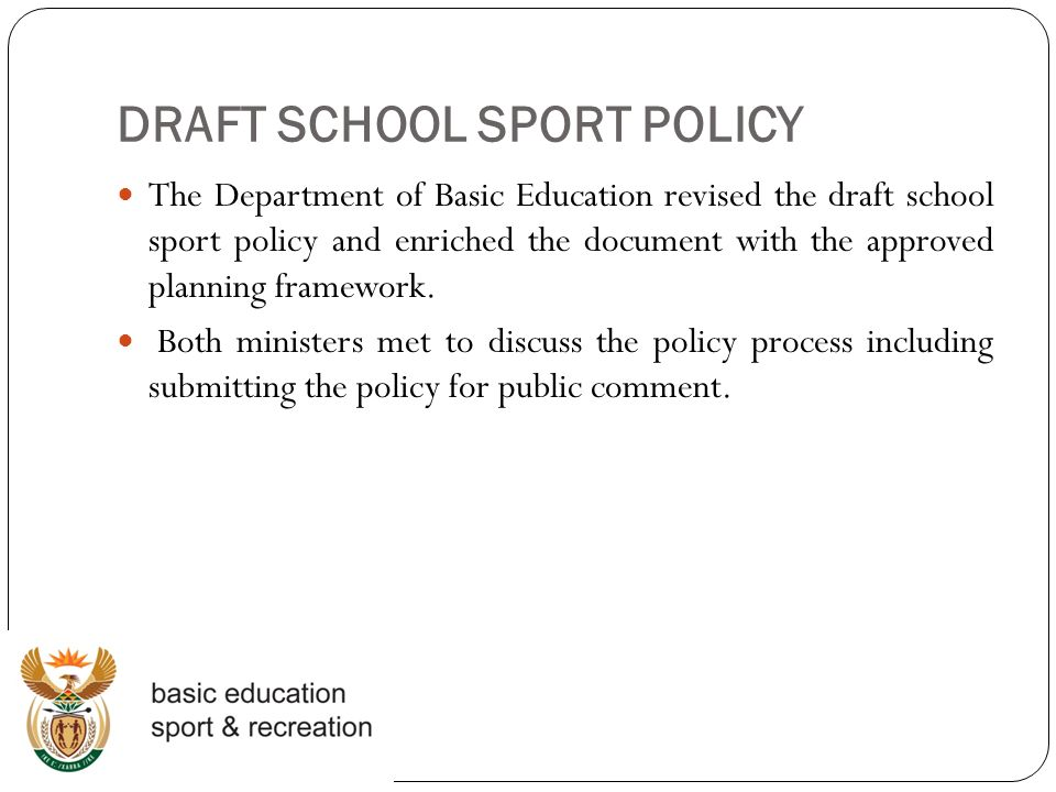 DRAFT SCHOOL SPORT POLICY The Department of Basic Education revised the draft school sport policy and enriched the document with the approved planning framework.