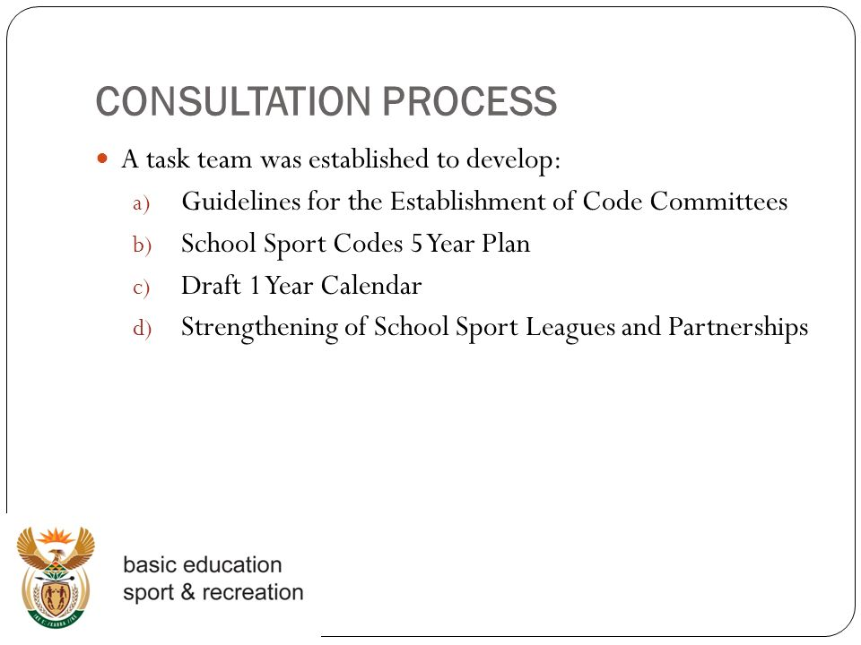 CONSULTATION PROCESS A task team was established to develop: a) Guidelines for the Establishment of Code Committees b) School Sport Codes 5 Year Plan c) Draft 1 Year Calendar d) Strengthening of School Sport Leagues and Partnerships