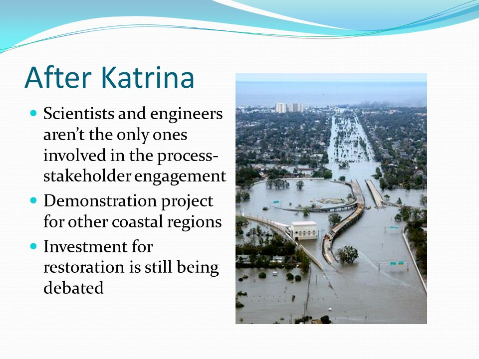 After Katrina Scientists and engineers aren't the only ones involved in the process- stakeholder engagement Demonstration project for other coastal regions Investment for restoration is still being debated