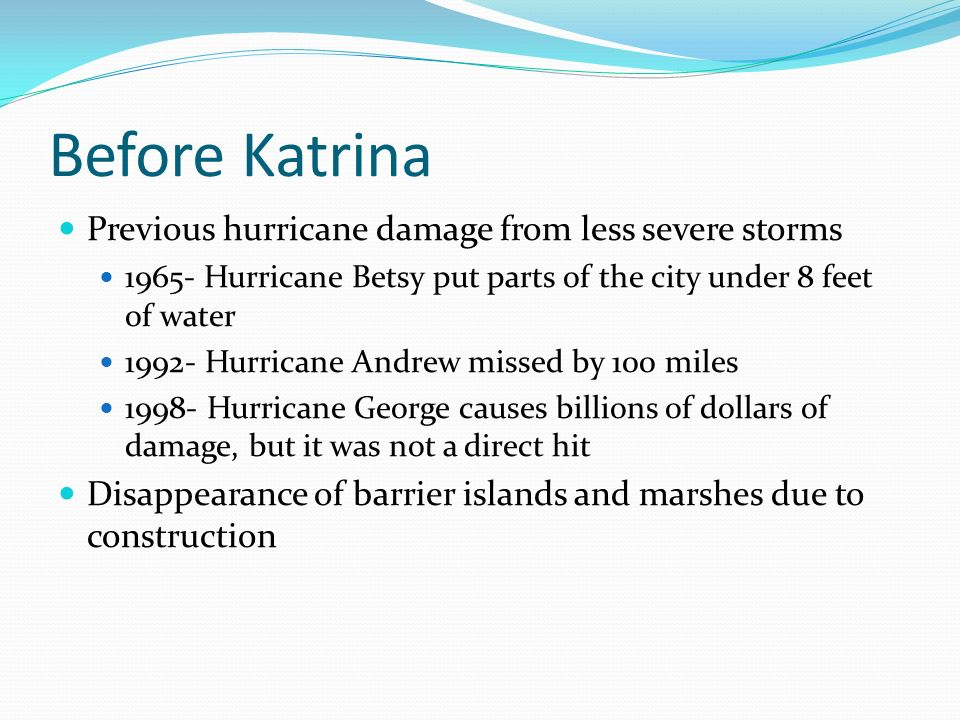 Before Katrina Previous hurricane damage from less severe storms 1965- Hurricane Betsy put parts of the city under 8 feet of water 1992- Hurricane Andrew missed by 100 miles 1998- Hurricane George causes billions of dollars of damage, but it was not a direct hit Disappearance of barrier islands and marshes due to construction