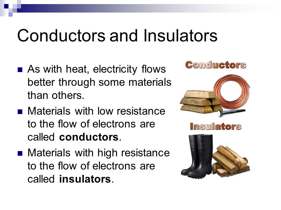 Conductors and Insulators As with heat, electricity flows better through some materials than others.