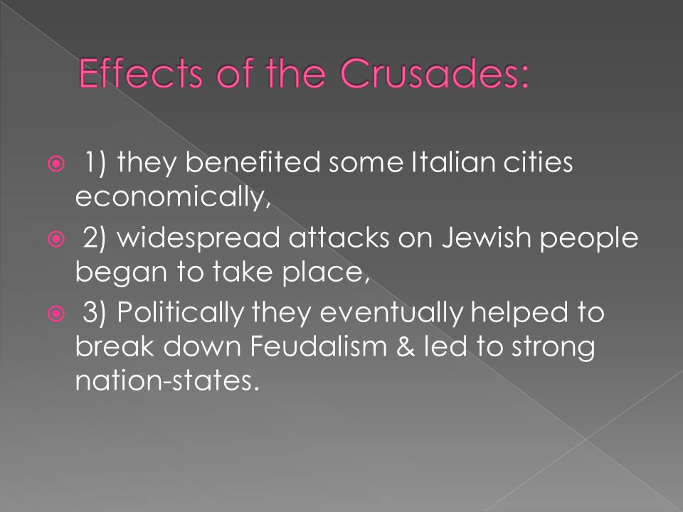  1) they benefited some Italian cities economically,  2) widespread attacks on Jewish people began to take place,  3) Politically they eventually helped to break down Feudalism & led to strong nation-states.