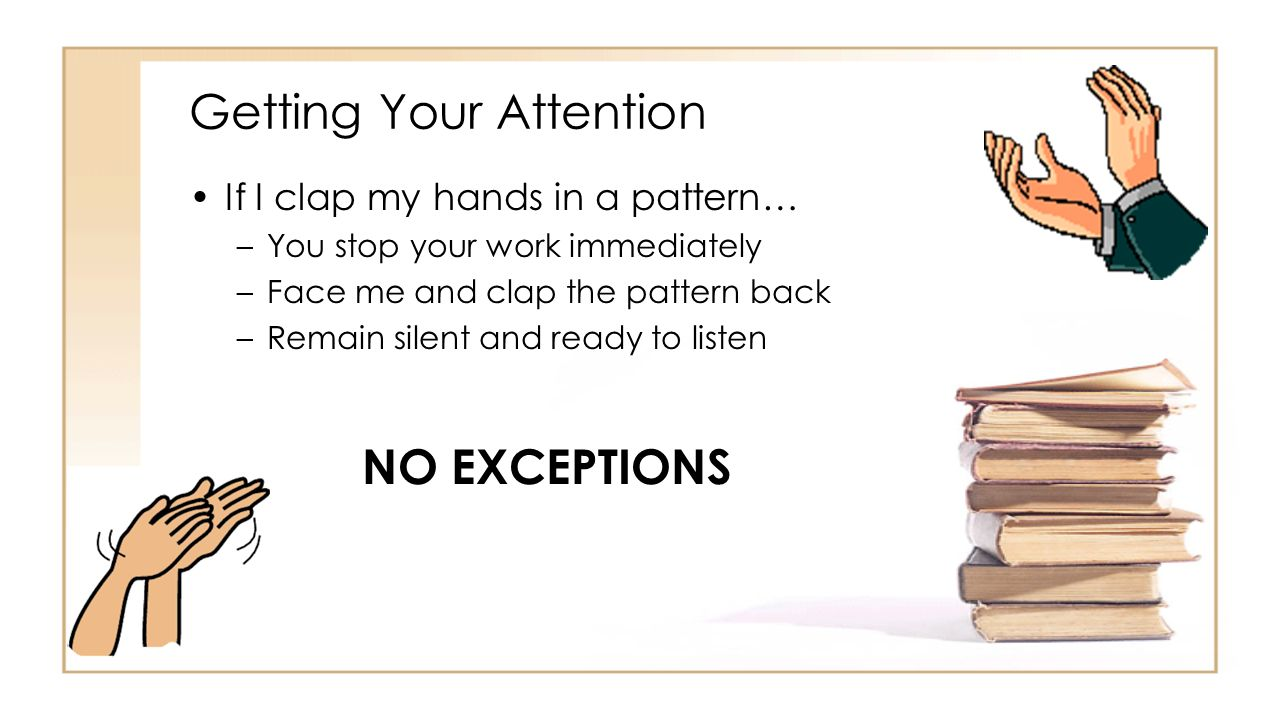 Getting Your Attention If I clap my hands in a pattern… –You stop your work immediately –Face me and clap the pattern back –Remain silent and ready to listen NO EXCEPTIONS